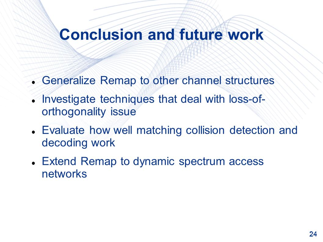 24 Conclusion and future work Generalize Remap to other channel structures Investigate techniques that deal with loss-of- orthogonality issue Evaluate how well matching collision detection and decoding work Extend Remap to dynamic spectrum access networks
