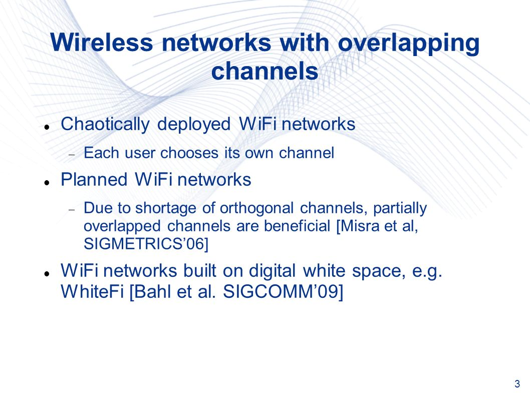 3 Wireless networks with overlapping channels Chaotically deployed WiFi networks Each user chooses its own channel Planned WiFi networks Due to shortage of orthogonal channels, partially overlapped channels are beneficial [Misra et al, SIGMETRICS06] WiFi networks built on digital white space, e.g.