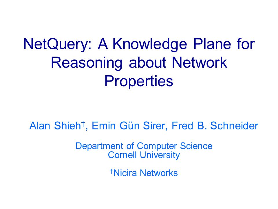 NetQuery: A Knowledge Plane for Reasoning about Network Properties Alan Shieh, Emin Gün Sirer, Fred B. Schneider Department of Computer Science Cornel