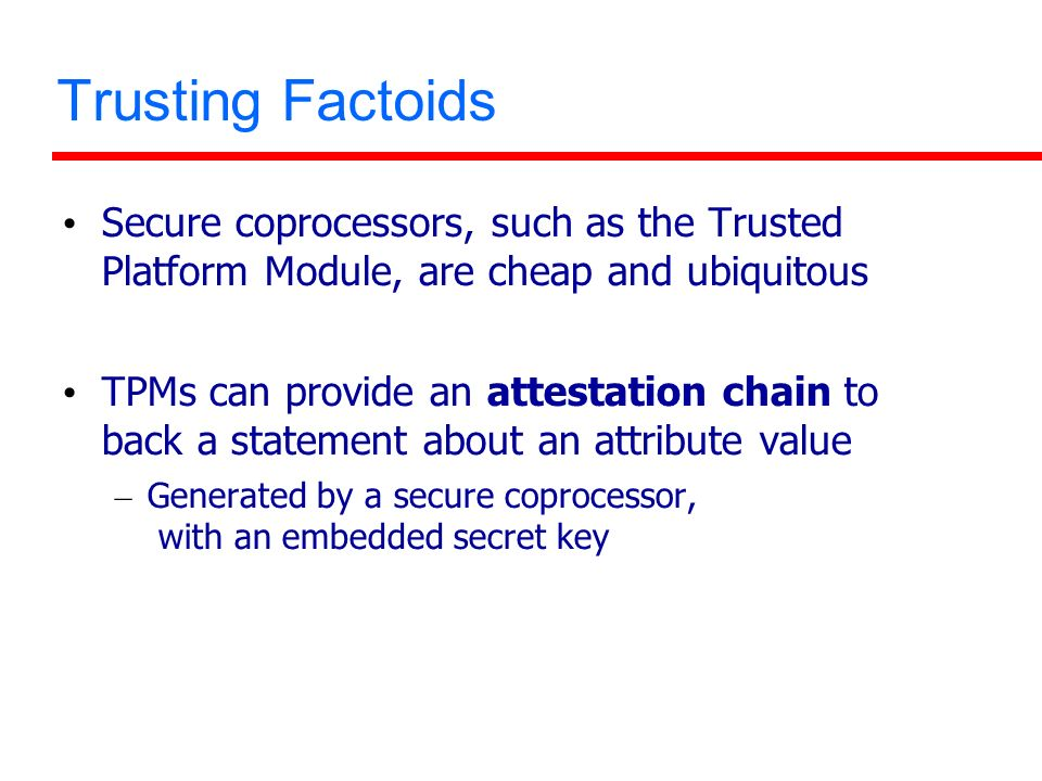 Trusting Factoids Secure coprocessors, such as the Trusted Platform Module, are cheap and ubiquitous TPMs can provide an attestation chain to back a s