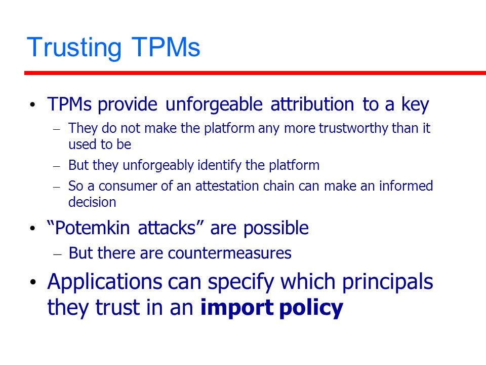 Trusting TPMs TPMs provide unforgeable attribution to a key – They do not make the platform any more trustworthy than it used to be – But they unforge