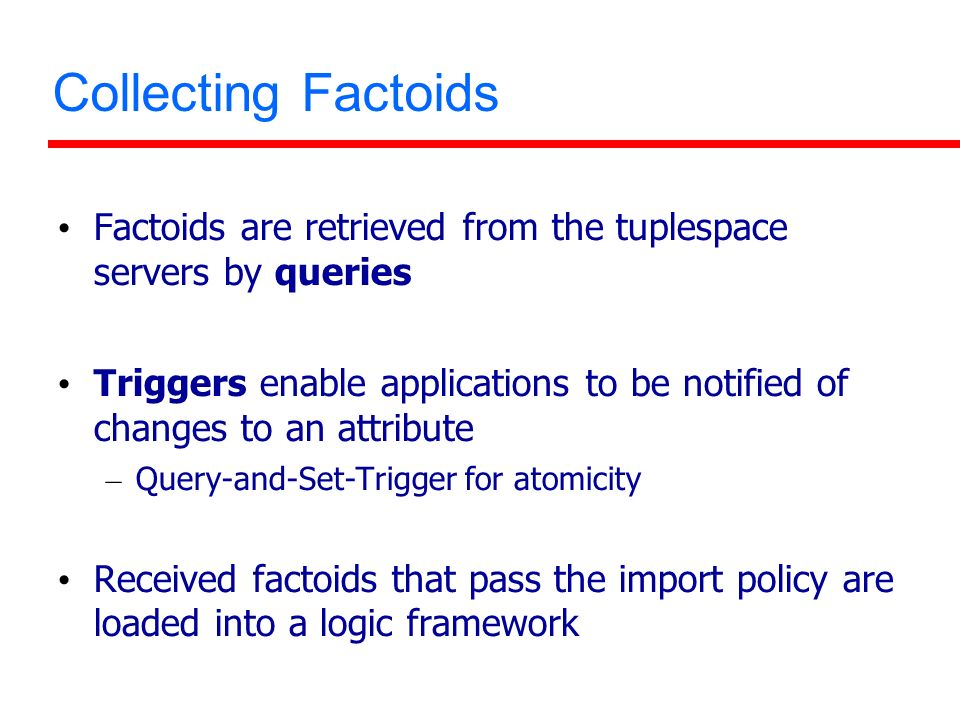 Collecting Factoids Factoids are retrieved from the tuplespace servers by queries Triggers enable applications to be notified of changes to an attribu