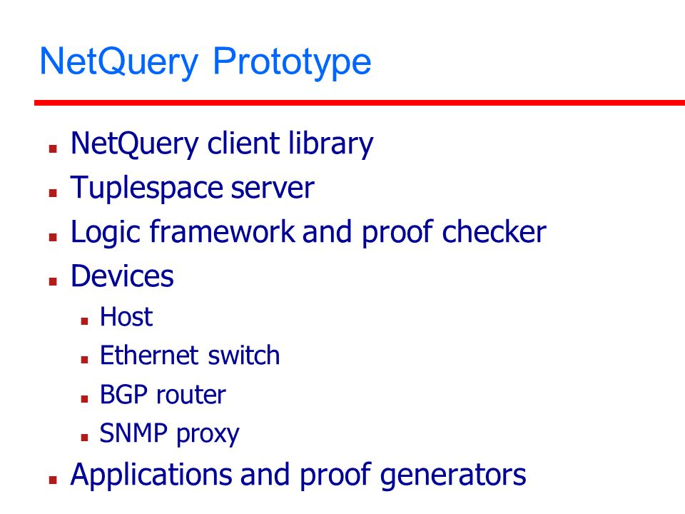 NetQuery Prototype NetQuery client library Tuplespace server Logic framework and proof checker Devices Host Ethernet switch BGP router SNMP proxy Applications and proof generators