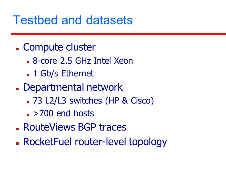 Testbed and datasets Compute cluster 8-core 2.5 GHz Intel Xeon 1 Gb/s Ethernet Departmental network 73 L2/L3 switches (HP & Cisco) >700 end hosts RouteViews BGP traces RocketFuel router-level topology