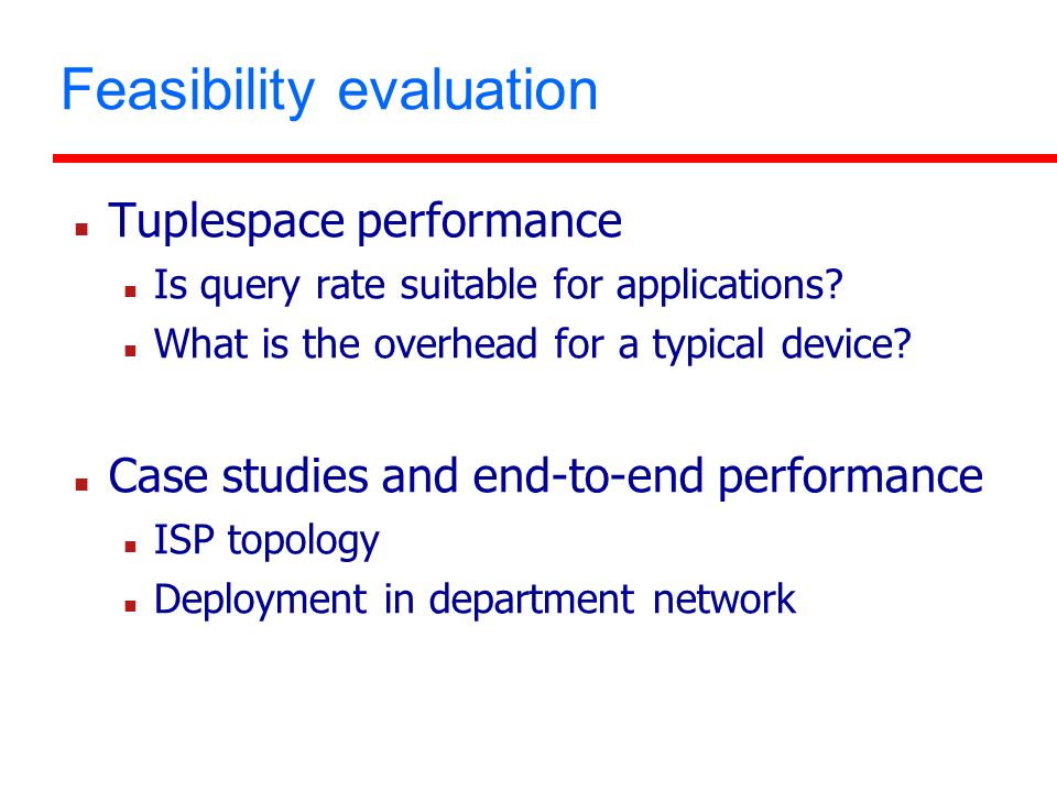 Feasibility evaluation Tuplespace performance Is query rate suitable for applications? What is the overhead for a typical device? Case studies and end