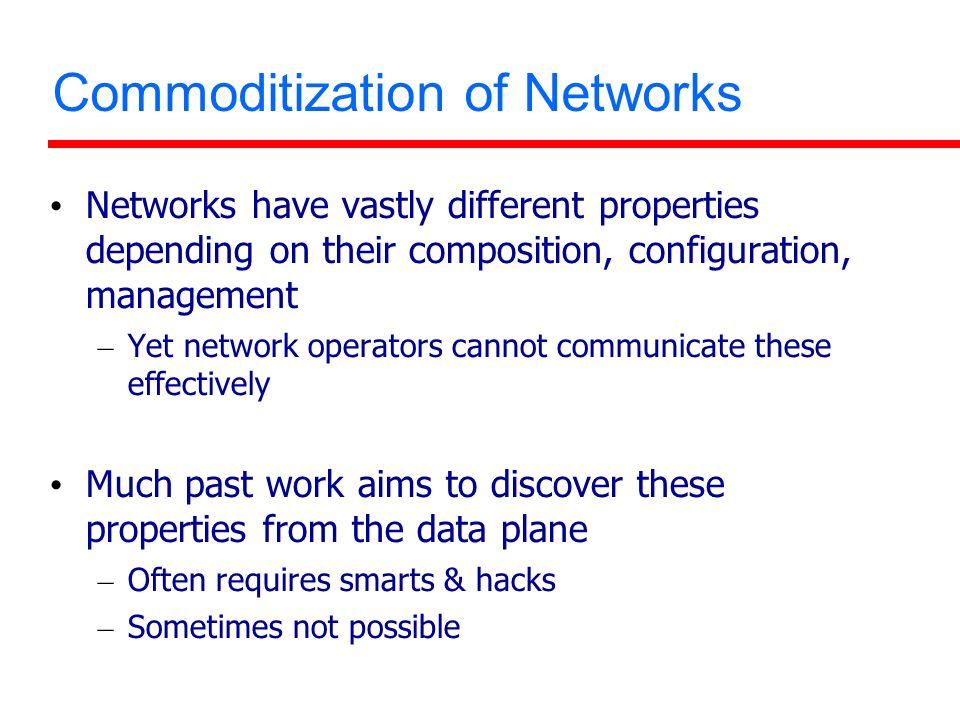 Commoditization of Networks Networks have vastly different properties depending on their composition, configuration, management – Yet network operators cannot communicate these effectively Much past work aims to discover these properties from the data plane – Often requires smarts & hacks – Sometimes not possible