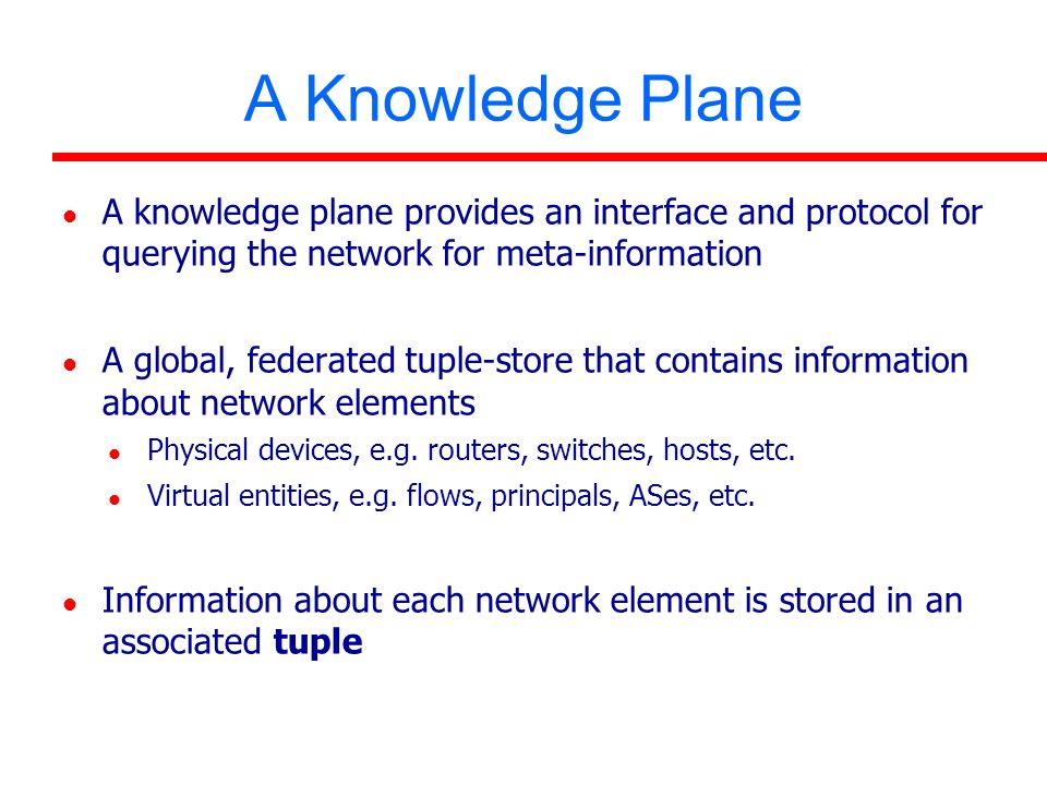 A Knowledge Plane A knowledge plane provides an interface and protocol for querying the network for meta-information A global, federated tuple-store that contains information about network elements Physical devices, e.g.