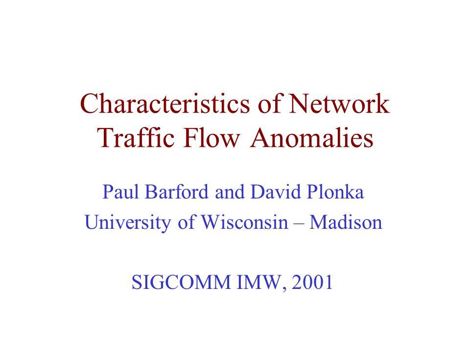 Characteristics of Network Traffic Flow Anomalies Paul Barford and David Plonka University of Wisconsin – Madison SIGCOMM IMW, 2001