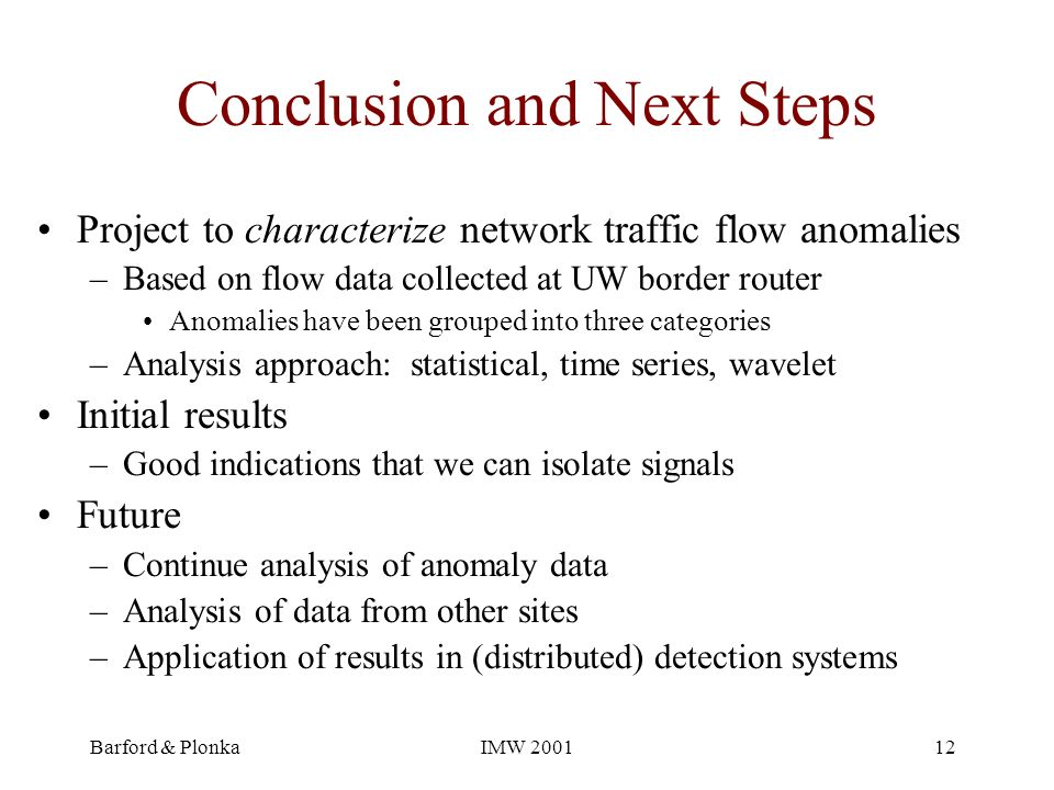 Barford & PlonkaIMW 200112 Conclusion and Next Steps Project to characterize network traffic flow anomalies –Based on flow data collected at UW border