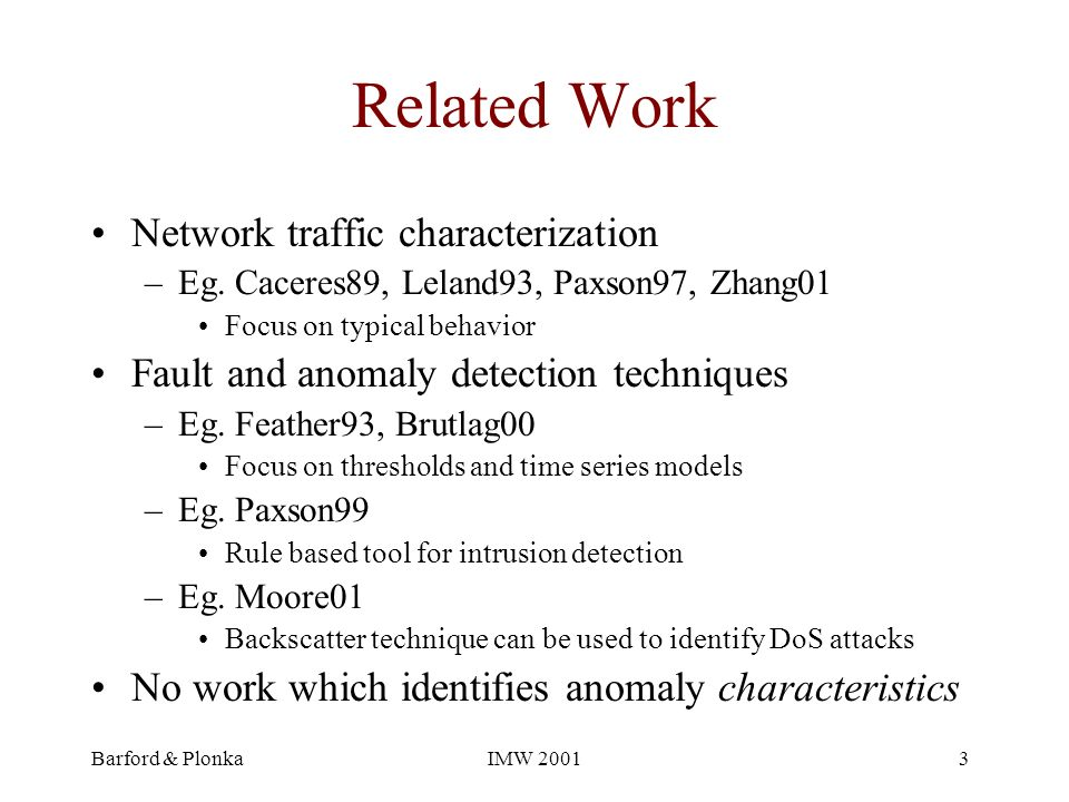 Barford & PlonkaIMW 20013 Related Work Network traffic characterization –Eg. Caceres89, Leland93, Paxson97, Zhang01 Focus on typical behavior Fault an