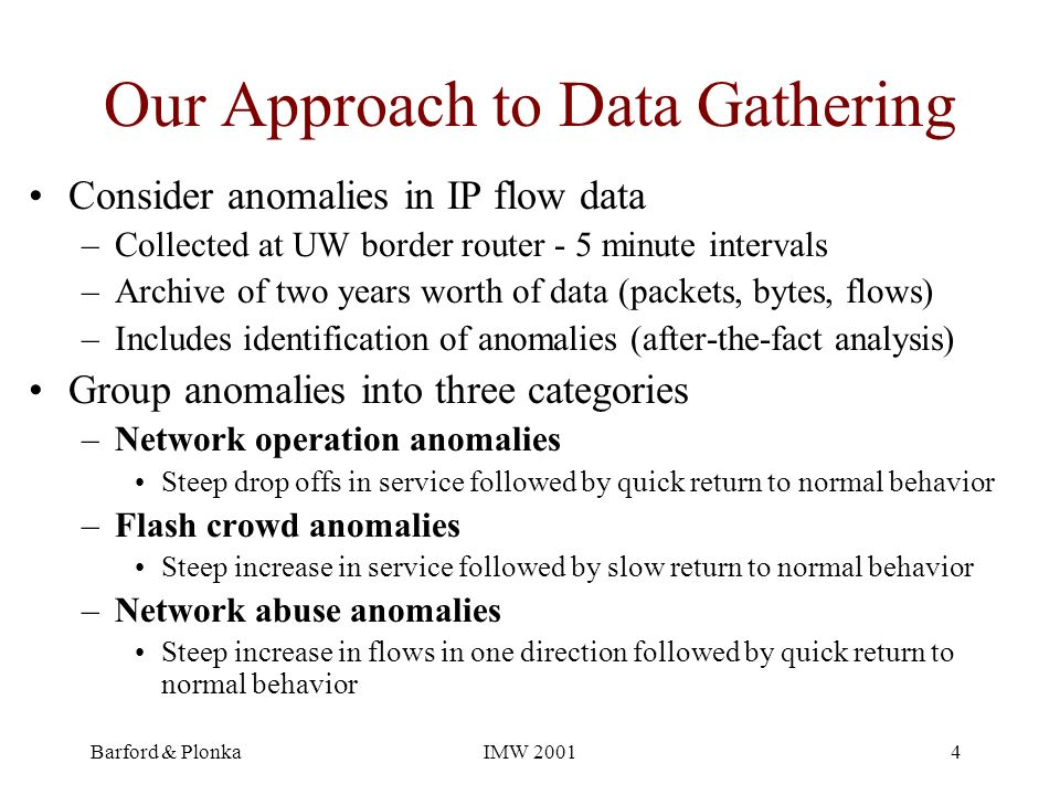 Barford & PlonkaIMW 20014 Our Approach to Data Gathering Consider anomalies in IP flow data –Collected at UW border router - 5 minute intervals –Archi