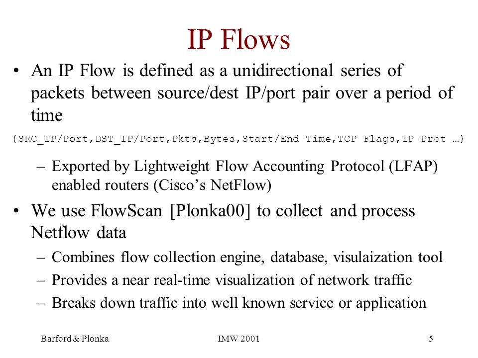 Barford & PlonkaIMW 20015 IP Flows An IP Flow is defined as a unidirectional series of packets between source/dest IP/port pair over a period of time