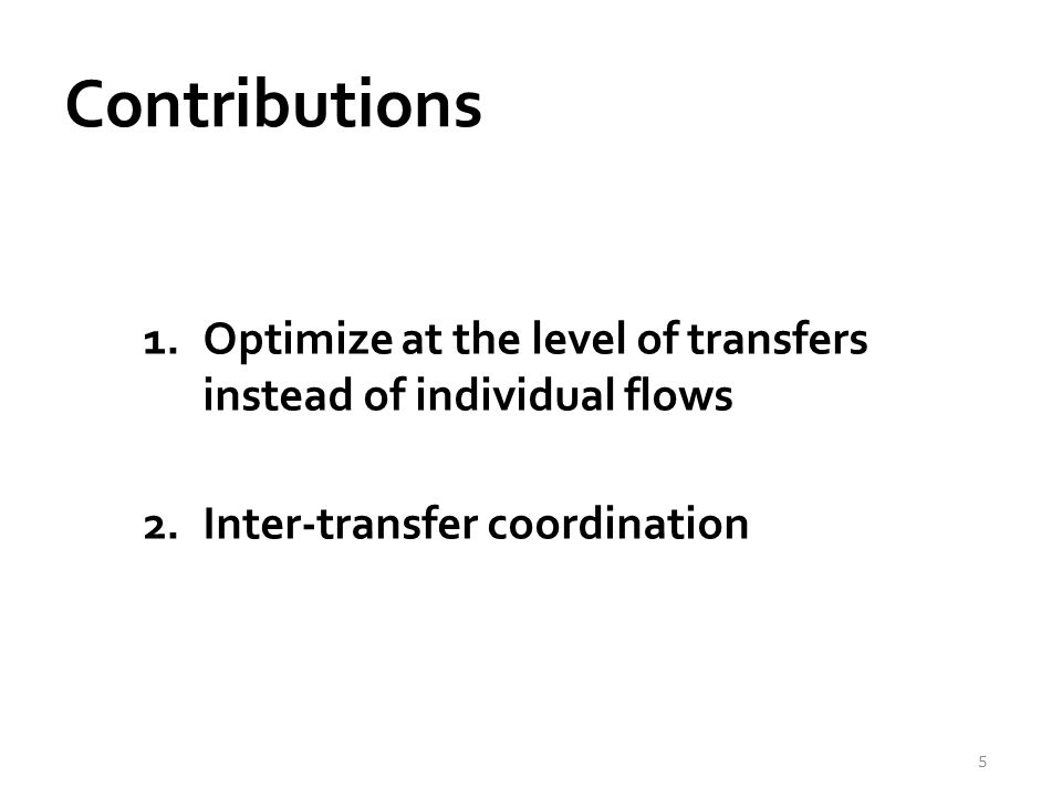 Contributions 1.Optimize at the level of transfers instead of individual flows 2.Inter-transfer coordination 5