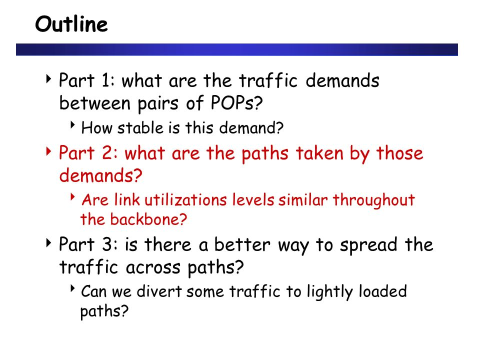 Outline Part 1: what are the traffic demands between pairs of POPs? How stable is this demand? Part 2: what are the paths taken by those demands? Are