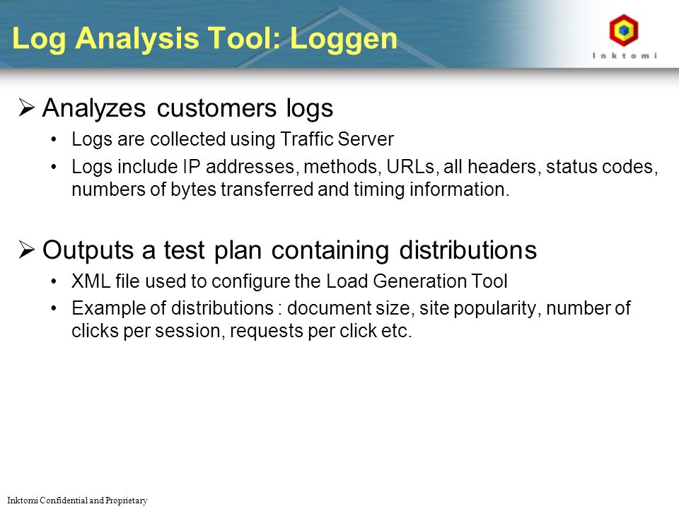 Inktomi Confidential and Proprietary Log Analysis Tool: Loggen Analyzes customers logs Logs are collected using Traffic Server Logs include IP addresses, methods, URLs, all headers, status codes, numbers of bytes transferred and timing information.