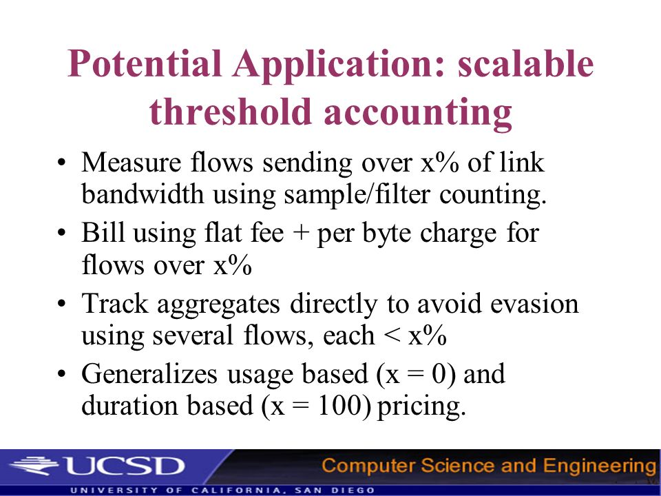 Potential Application: scalable threshold accounting Measure flows sending over x% of link bandwidth using sample/filter counting. Bill using flat fee