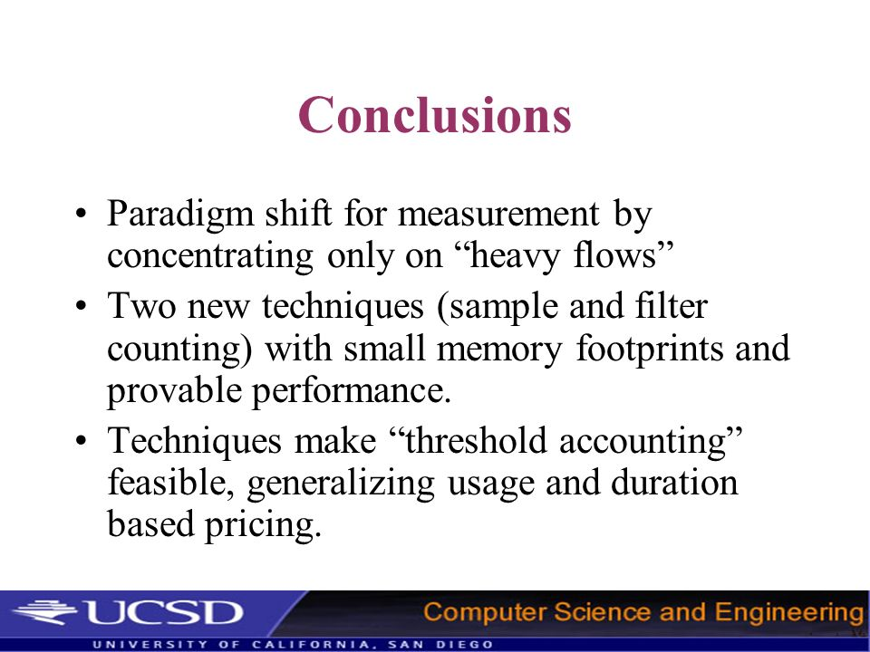 Conclusions Paradigm shift for measurement by concentrating only on heavy flows Two new techniques (sample and filter counting) with small memory foot