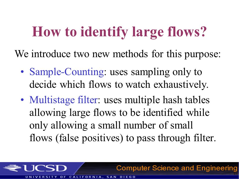 How to identify large flows? Sample-Counting: uses sampling only to decide which flows to watch exhaustively. Multistage filter: uses multiple hash ta