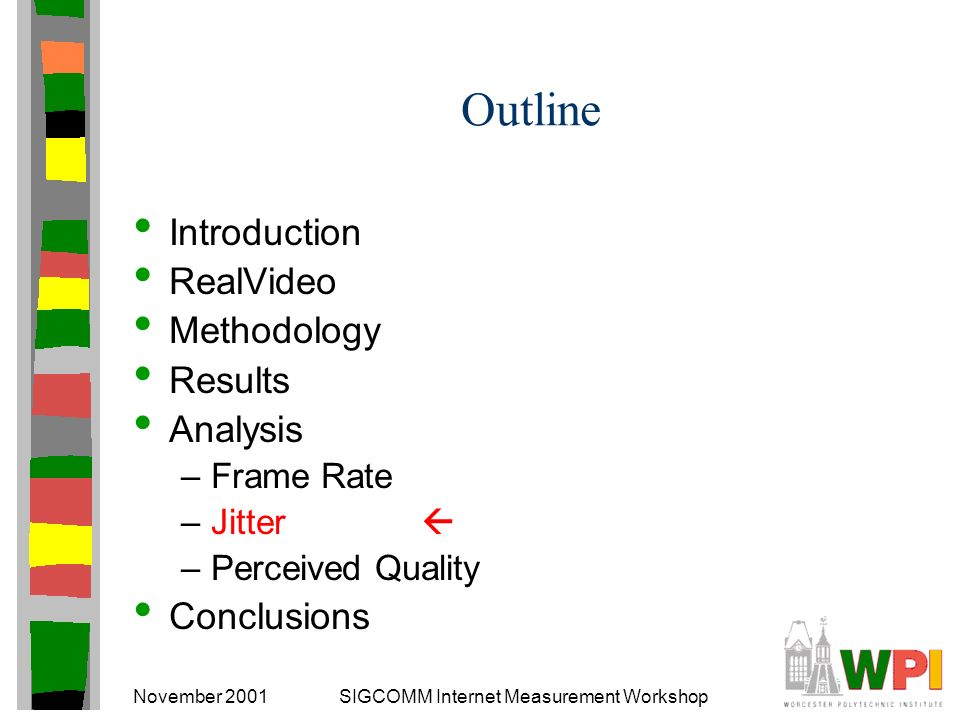 November 2001SIGCOMM Internet Measurement Workshop Outline Introduction RealVideo Methodology Results Analysis –Frame Rate –Jitter –Perceived Quality Conclusions