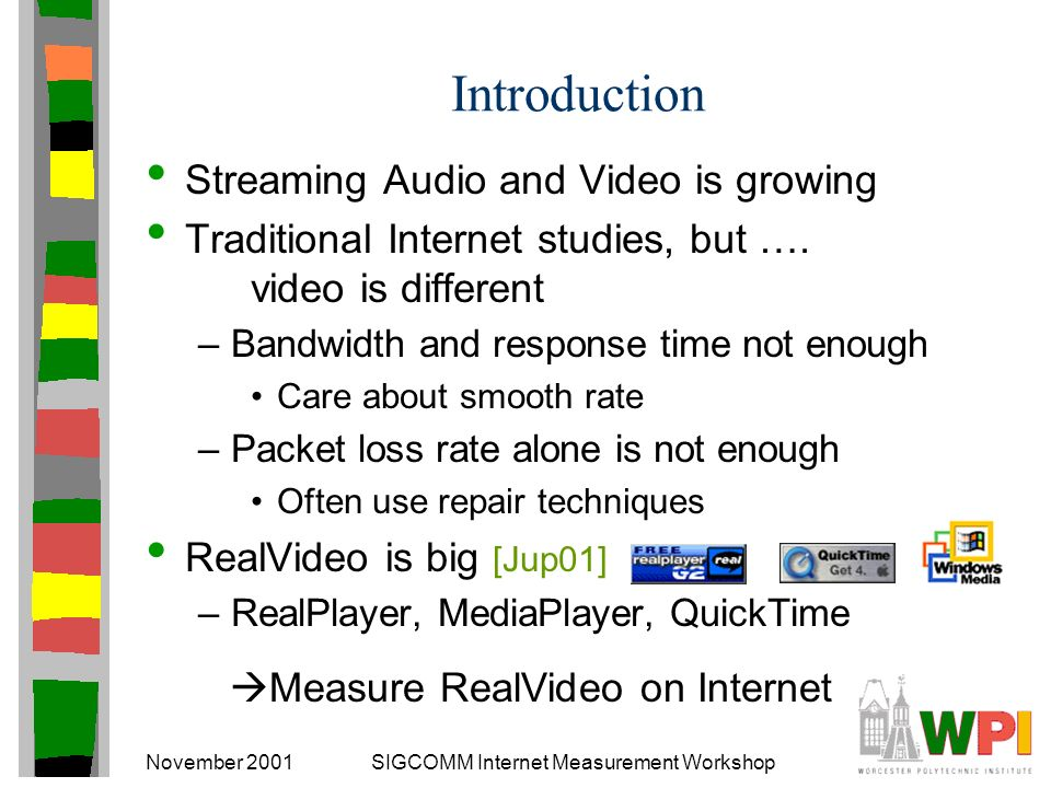 November 2001SIGCOMM Internet Measurement Workshop Introduction Streaming Audio and Video is growing Traditional Internet studies, but ….