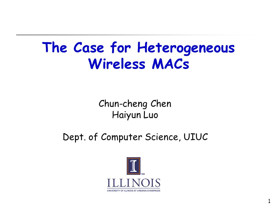 1 The Case for Heterogeneous Wireless MACs Chun-cheng Chen Haiyun Luo Dept.