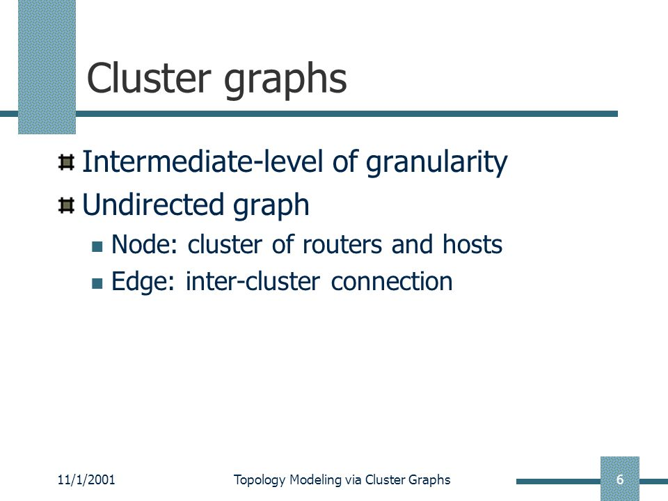11/1/2001Topology Modeling via Cluster Graphs7 Cluster graphs Construction Hierarchical graphs Traceroute-based graphs Synthetic graphs Extend AS graph by modeling the size/weight of AS Use cluster-AS mapping extracted from BGP tables Traceroute to sampled IPs in interesting clusters Construct a cluster path for each sampled IP Merge cluster paths into a cluster graph Based on some observed characteristics, e.g., power laws