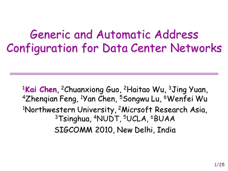 1/25 Generic and Automatic Address Configuration for Data Center Networks 1 Kai Chen, 2 Chuanxiong Guo, 2 Haitao Wu, 3 Jing Yuan, 4 Zhenqian Feng, 1 Yan Chen, 5 Songwu Lu, 6 Wenfei Wu 1 Northwestern University, 2 Micrsoft Research Asia, 3 Tsinghua, 4 1 Northwestern University, 2 Micrsoft Research Asia, 3 Tsinghua, 4 NUDT, 5 UCLA, 6 BUAA SIGCOMM 2010, New Delhi, India
