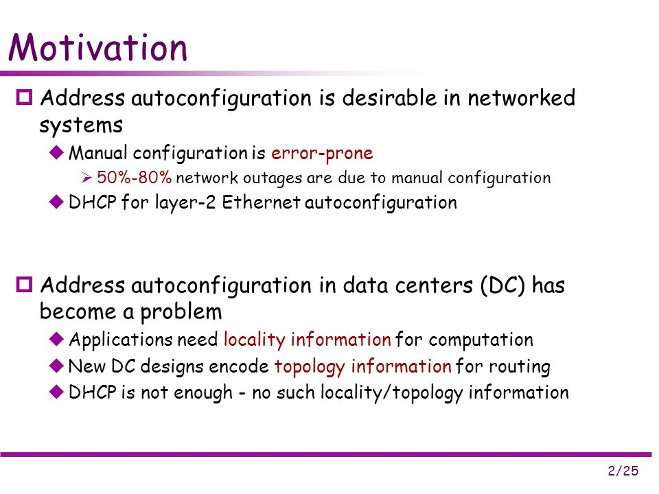2/25 Motivation Address autoconfiguration is desirable in networked systems Manual configuration is error-prone 50%-80% network outages are due to manual configuration DHCP for layer-2 Ethernet autoconfiguration Address autoconfiguration in data centers (DC) has become a problem Applications need locality information for computation New DC designs encode topology information for routing DHCP is not enough - no such locality/topology information