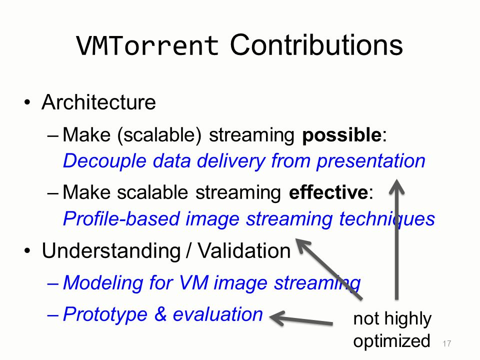 VMTorrent Contributions Architecture –Make (scalable) streaming possible: Decouple data delivery from presentation –Make scalable streaming effective: Profile-based image streaming techniques Understanding / Validation –Modeling for VM image streaming –Prototype & evaluation 17 not highly optimized