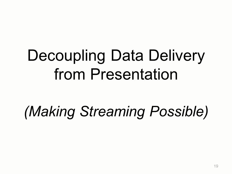 Decoupling Data Delivery from Presentation (Making Streaming Possible) 19