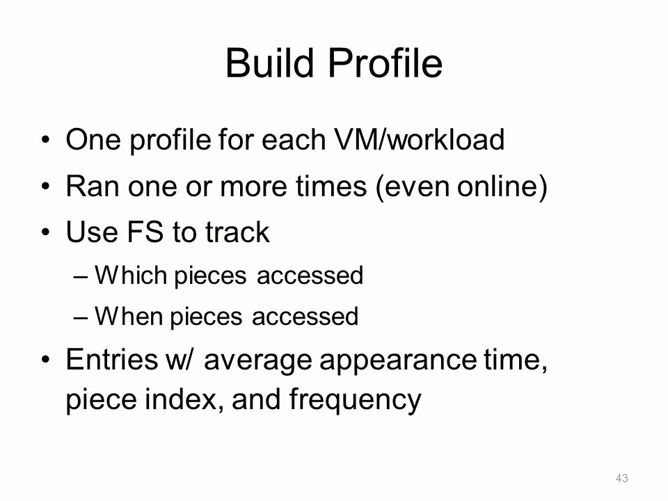 Build Profile One profile for each VM/workload Ran one or more times (even online) Use FS to track –Which pieces accessed –When pieces accessed Entries w/ average appearance time, piece index, and frequency 43