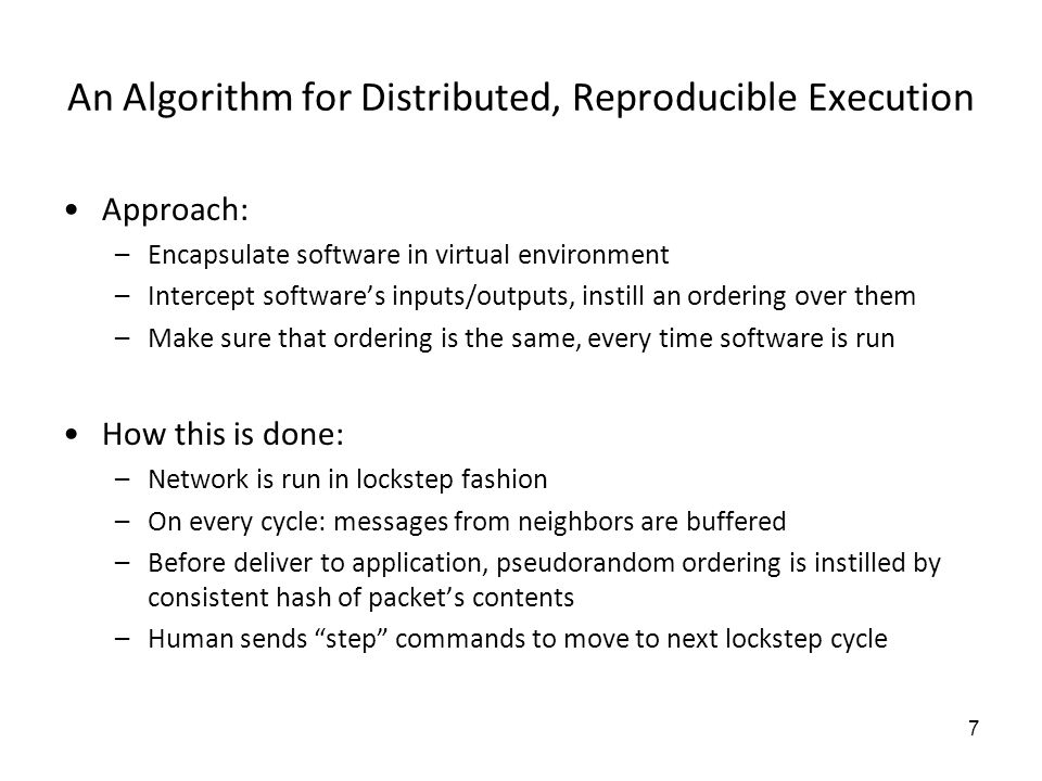 6 Key Challenge: Reproducibility Reproducibility simplifies interactive debugging –Can run multiple times, varying inputs to narrow down cause –When rare bug occurs, dont need to wait for it to reoccur One option: generate comprehensive logs of all events –e.g., log all packet sends/receives, all data –Problem: not scalable to large networked software Our approach: eliminate randomness in execution –Starting with the same initial state will produce same execution –Make execution pseudorandom to explore different execution paths –Key challenge: how to eliminate randomness in large-scale software execution