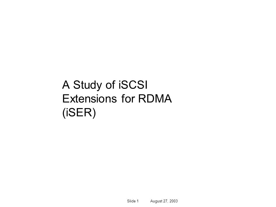 Slide 1 August 27, 2003 A Study of iSCSI Extensions for RDMA (iSER)