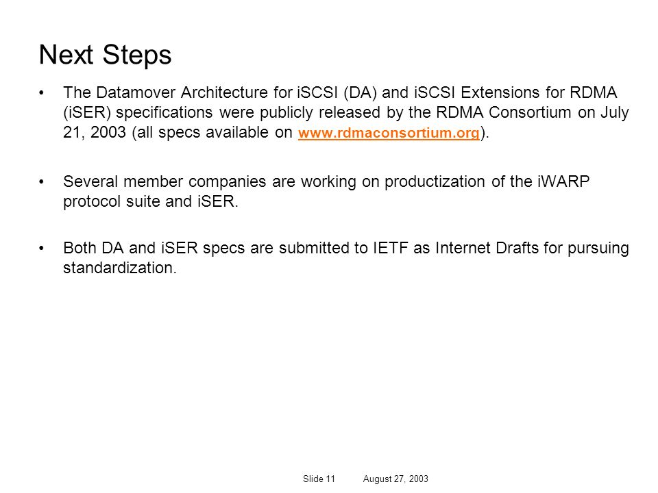 Slide 11 August 27, 2003 Next Steps The Datamover Architecture for iSCSI (DA) and iSCSI Extensions for RDMA (iSER) specifications were publicly releas