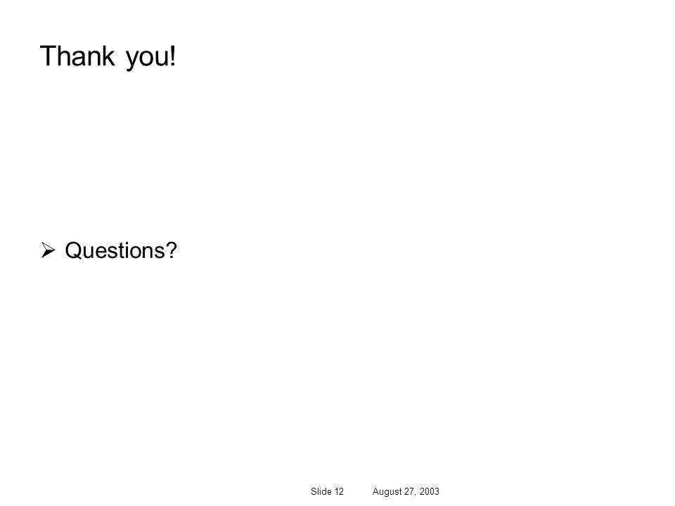 Slide 12 August 27, 2003 Thank you! Questions?