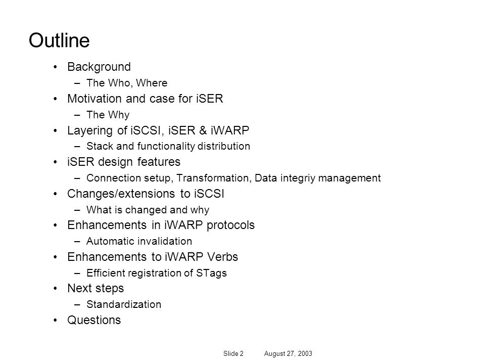 Slide 2 August 27, 2003 Outline Background –The Who, Where Motivation and case for iSER –The Why Layering of iSCSI, iSER & iWARP –Stack and functionality distribution iSER design features –Connection setup, Transformation, Data integriy management Changes/extensions to iSCSI –What is changed and why Enhancements in iWARP protocols –Automatic invalidation Enhancements to iWARP Verbs –Efficient registration of STags Next steps –Standardization Questions