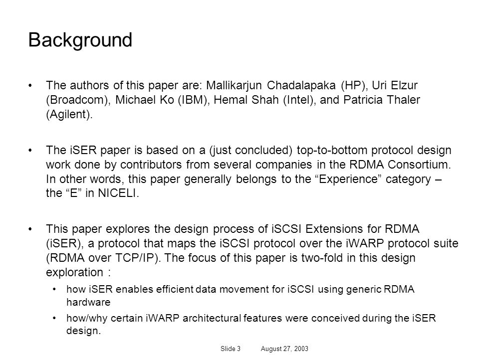 Slide 3 August 27, 2003 Background The authors of this paper are: Mallikarjun Chadalapaka (HP), Uri Elzur (Broadcom), Michael Ko (IBM), Hemal Shah (Intel), and Patricia Thaler (Agilent).