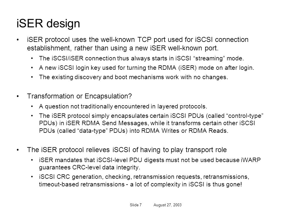 Slide 7 August 27, 2003 iSER design iSER protocol uses the well-known TCP port used for iSCSI connection establishment, rather than using a new iSER well-known port.