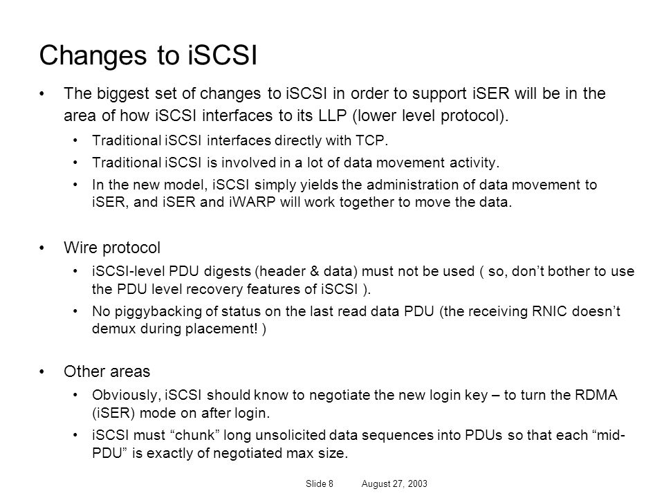 Slide 8 August 27, 2003 Changes to iSCSI The biggest set of changes to iSCSI in order to support iSER will be in the area of how iSCSI interfaces to i