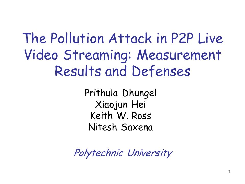 1 The Pollution Attack in P2P Live Video Streaming: Measurement Results and Defenses Prithula Dhungel Xiaojun Hei Keith W.
