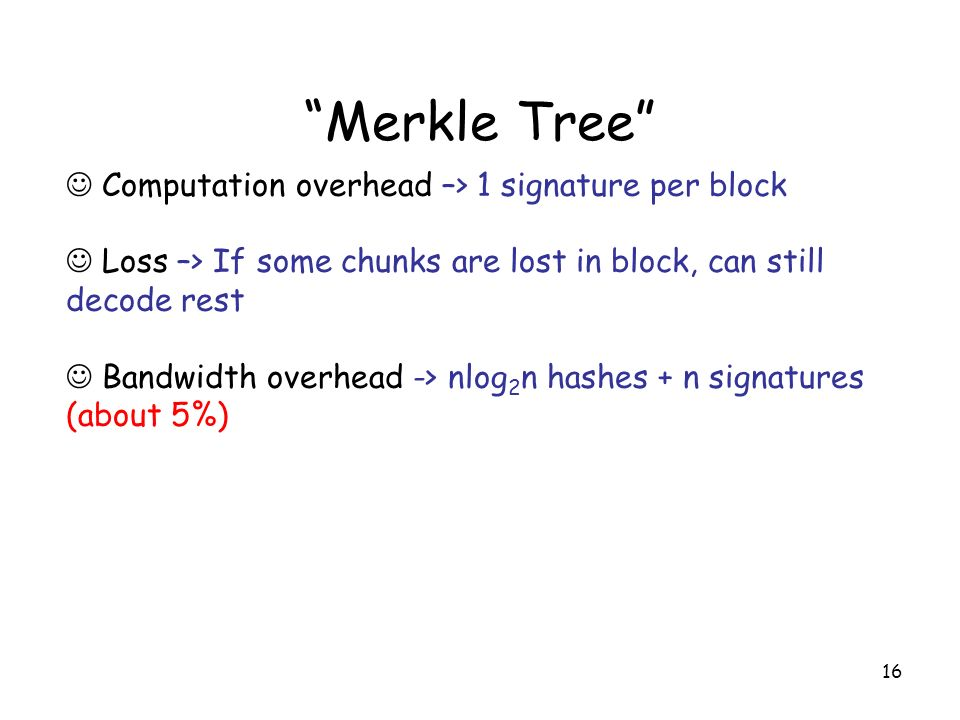 16 Merkle Tree Computation overhead –> 1 signature per block Loss –> If some chunks are lost in block, can still decode rest Bandwidth overhead -> nlog 2 n hashes + n signatures (about 5%)