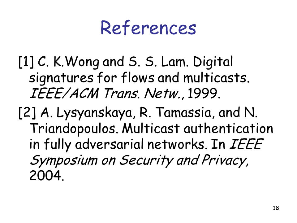 18 References [1] C. K.Wong and S. S. Lam. Digital signatures for flows and multicasts.