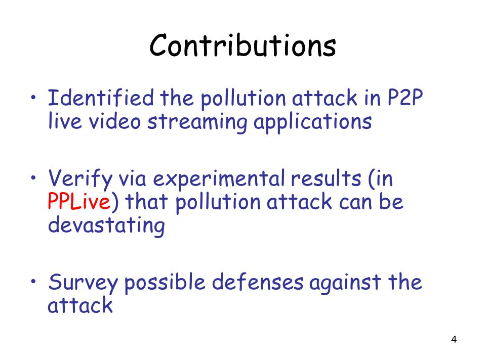4 Contributions Identified the pollution attack in P2P live video streaming applications Verify via experimental results (in PPLive) that pollution attack can be devastating Survey possible defenses against the attack