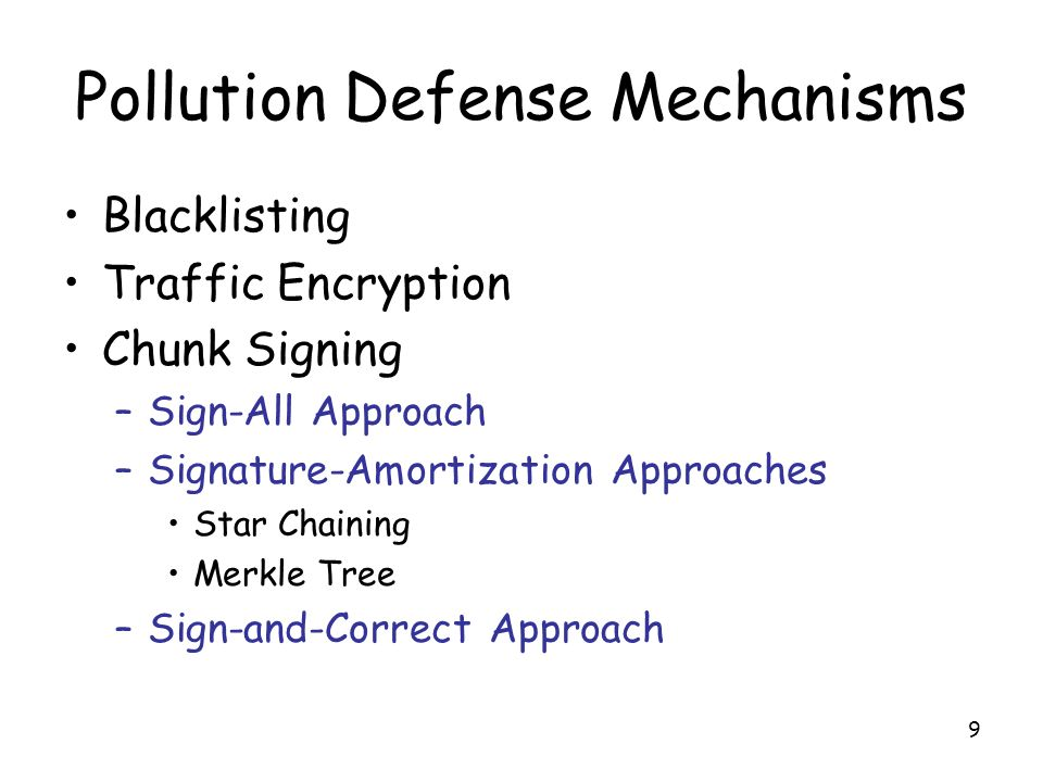 9 Pollution Defense Mechanisms Blacklisting Traffic Encryption Chunk Signing –Sign-All Approach –Signature-Amortization Approaches Star Chaining Merkle Tree –Sign-and-Correct Approach