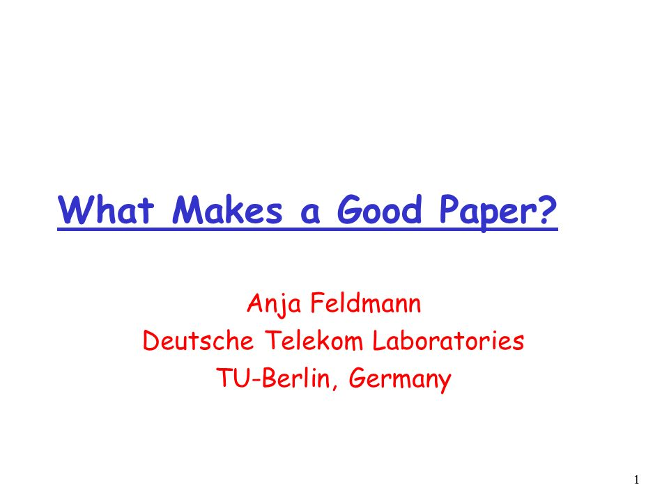 1 What Makes a Good Paper Anja Feldmann Deutsche Telekom Laboratories TU-Berlin, Germany