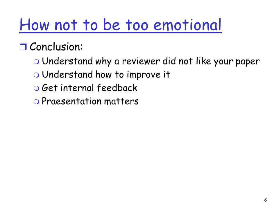 6 How not to be too emotional r Conclusion: m Understand why a reviewer did not like your paper m Understand how to improve it m Get internal feedback m Praesentation matters