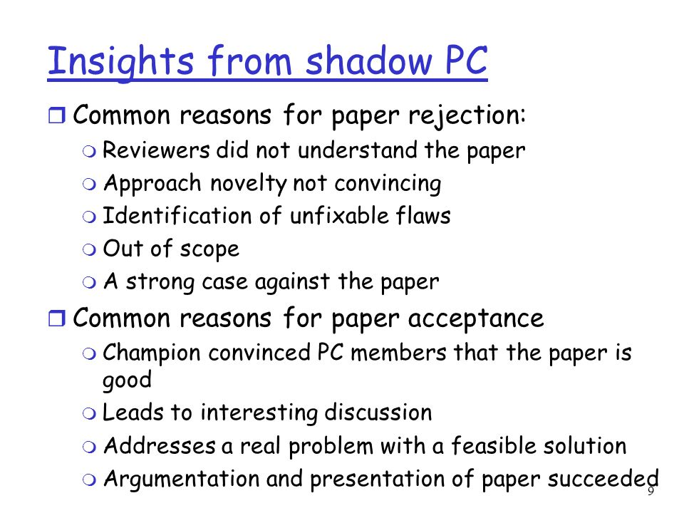 9 Insights from shadow PC r Common reasons for paper rejection: m Reviewers did not understand the paper m Approach novelty not convincing m Identification of unfixable flaws m Out of scope m A strong case against the paper r Common reasons for paper acceptance m Champion convinced PC members that the paper is good m Leads to interesting discussion m Addresses a real problem with a feasible solution m Argumentation and presentation of paper succeeded