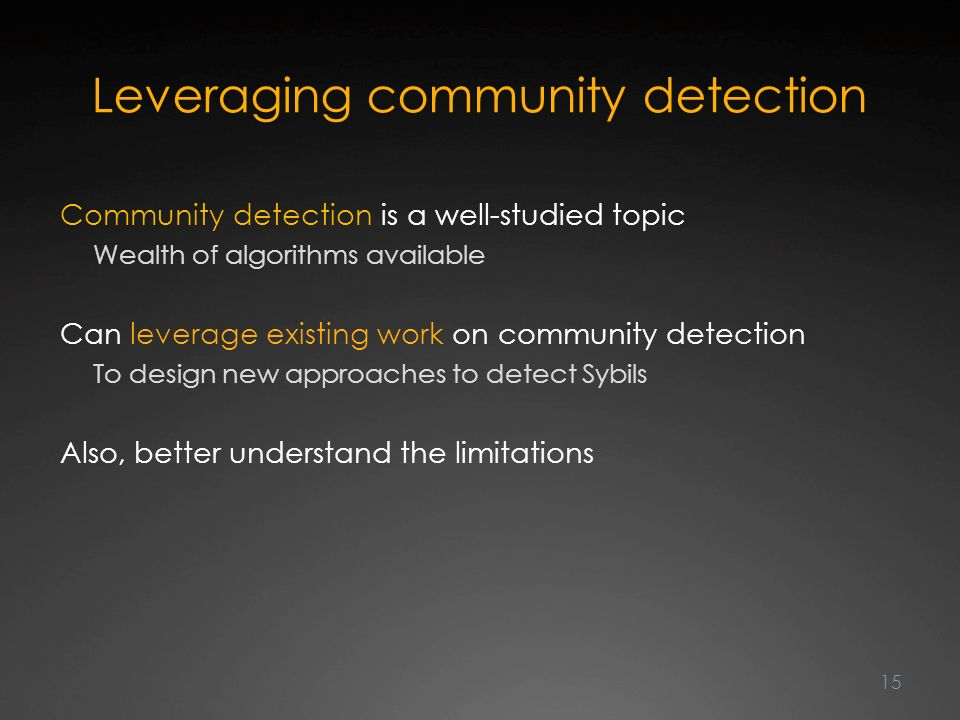 Leveraging community detection Community detection is a well-studied topic Wealth of algorithms available Can leverage existing work on community detection To design new approaches to detect Sybils Also, better understand the limitations 15