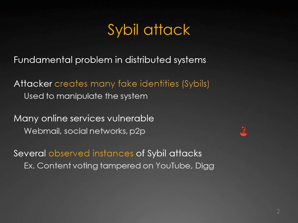 2 Sybil attack Fundamental problem in distributed systems Attacker creates many fake identities (Sybils) Used to manipulate the system Many online services vulnerable Webmail, social networks, p2p Several observed instances of Sybil attacks Ex.