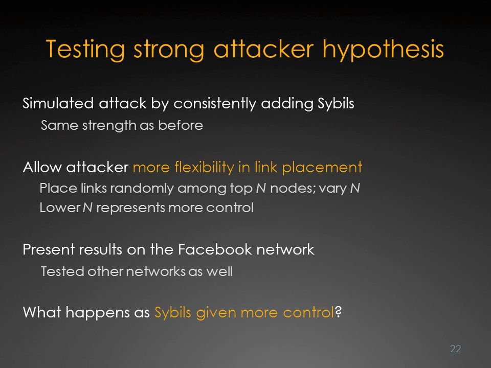 Testing strong attacker hypothesis Simulated attack by consistently adding Sybils Same strength as before Allow attacker more flexibility in link placement Place links randomly among top N nodes; vary N Lower N represents more control Present results on the Facebook network Tested other networks as well What happens as Sybils given more control.